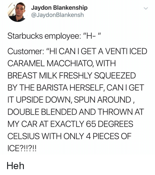 "Memes, Starbucks, and Barista: Jaydon Blankenship  @JaydonBlankensh  Starbucks employee: ""H-""  Customer: ""HI CANIGET A VENTI ICED  CARAMEL MACCHIATO, WITH  BREAST MILK FRESHLY SQUEEZED  BY THE BARISTA HERSELF, CANI GET  IT UPSIDE DOWN, SPUN AROUND,  DOUBLE BLENDED AND THROWN AT  MY CAR AT EXACTLY 65 DEGREES  CELSIUS WITH ONLY 4 PIECES OF  ICE?!!?!! Heh"
