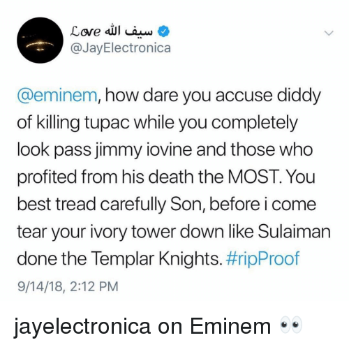 Eminem, Jimmy Iovine, and Memes: @JayElectronica  @eminem, how dare you accuse diddy  of killing tupac while you completely  look pass jimmy iovine and those who  profited from his death the MOST. You  best tread carefully Son, before i come  tear your ivory tower down like Sulaiman  done the lempar Knights. #ripProof  9/14/18, 2:12 PM jayelectronica on Eminem 👀