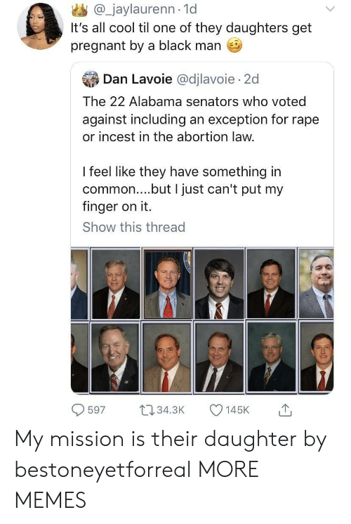 Dank, Memes, and Pregnant: @_jaylaurenn-1d  It's all cool til one of they daughters get  pregnant by a black man  爭Dan Lavoie @dilavoie. 2d  The 22 Alabama senators who voted  against including an exception for rape  or incest in the abortion law.  I feel like they have something in  common....but I just can't put my  finger on it.  Show this thread  59 t34 145K My mission is their daughter by bestoneyetforreal MORE MEMES
