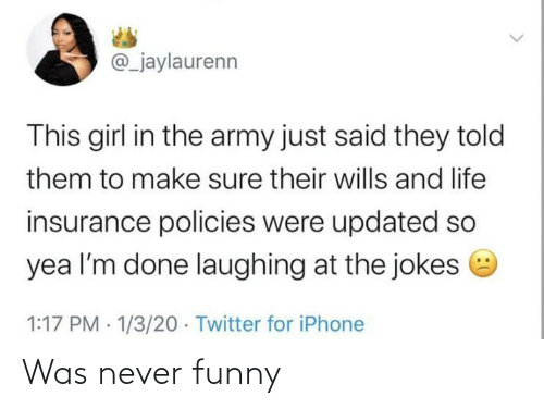 This Girl: @_jaylaurenn  This girl in the army just said they told  them to make sure their wills and life  insurance policies were updated so  yea l'm done laughing at the jokes e  1:17 PM · 1/3/20 · Twitter for iPhone Was never funny
