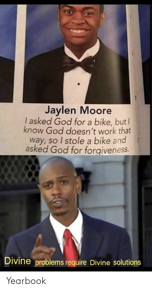 God, Work, and Forgiveness: Jaylen Moore  I asked God for a bike, but  know God doesn't work that  way, so I stole a bike and  asked God for forgiveness.  Divine problems require Divine solutions Yearbook