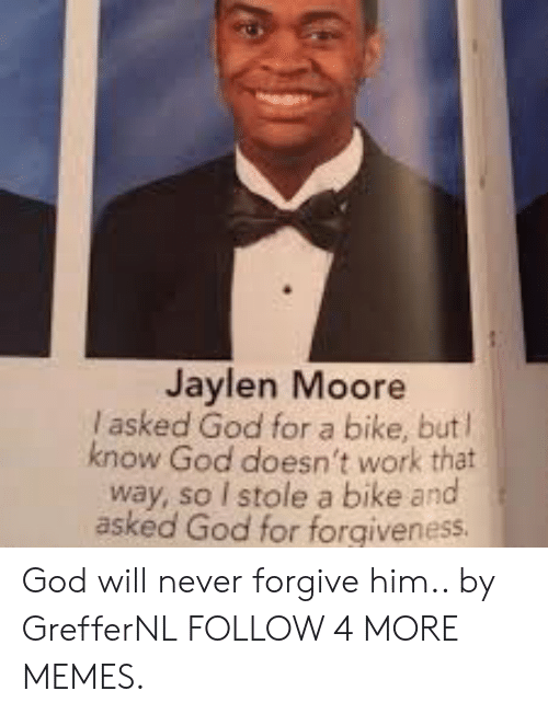 Jaylen: Jaylen Moore  I asked God for a bike, but l  know God doesn't work that  way, so I stole a bike and  asked God for forgiveness God will never forgive him.. by GrefferNL FOLLOW 4 MORE MEMES.