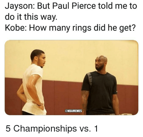 Nba, Paul Pierce, and Kobe: Jayson: But Paul Pierce told me to  do it this way.  Kobe: How many rings did he get?  @NBAMEMES 5 Championships vs. 1