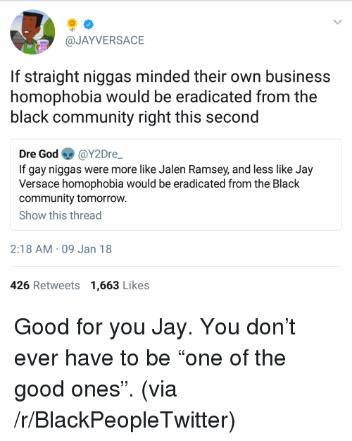 Versace: @JAYVERSACE  If straight niggas minded their own business  homophobia would be eradicated from the  black community right this second  Dre God @Y2Dre  If gay niggas were more like Jalen Ramsey, and less like Jay  Versace homophobia would be eradicated from the Black  community tomorrow.  Show this thread  2:18 AM 09 Jan 18  426 Retweets 1,663 Likes <p>Good for you Jay. You don&rsquo;t ever have to be &ldquo;one of the good ones&rdquo;. (via /r/BlackPeopleTwitter)</p>