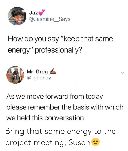 "Energy, Today, and How: Jaz  @Jasmine__Says  How do you say ""keep that same  energy"" professionally?  Mr. Greg  @_gdendy  As we move forward from today  please remember the basis with which  we held this conversation. Bring that same energy to the project meeting, Susan😒"