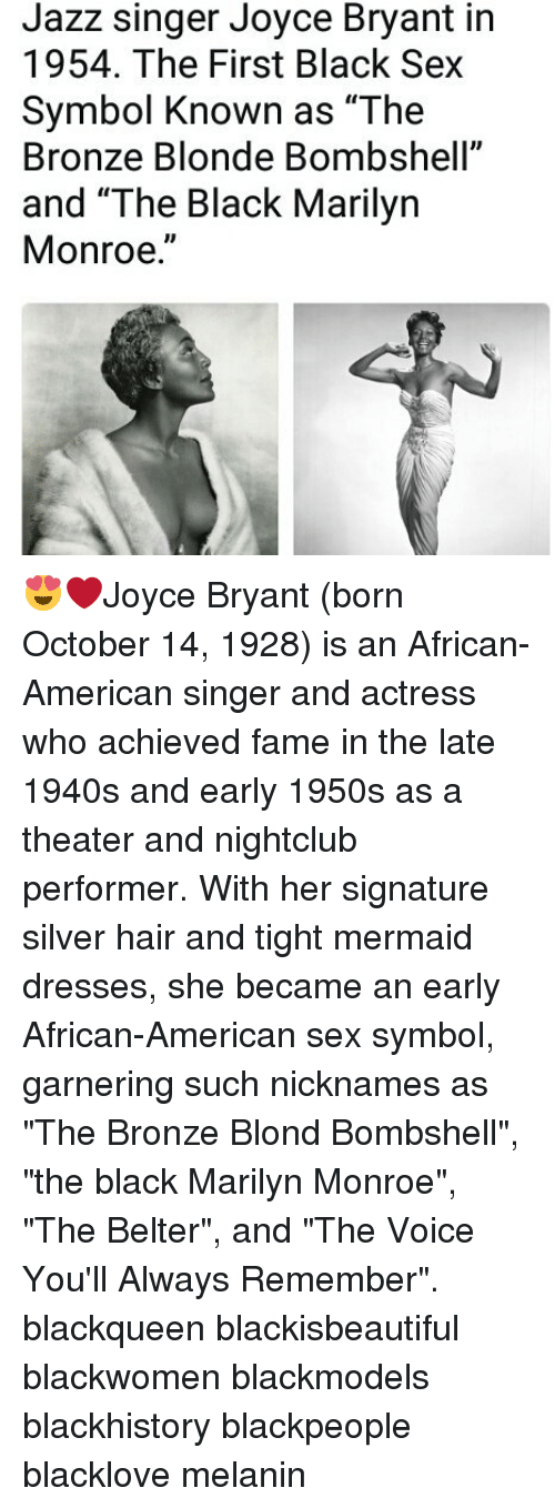"Blackhistory, Memes, and Sex: Jazz singer Joyce Bryant in  1954. The First Black Sex  Symbol Known as ""The  Bronze Blonde Bombshell""  and ""The Black Marilyn  Monroe."" 😍❤Joyce Bryant (born October 14, 1928) is an African-American singer and actress who achieved fame in the late 1940s and early 1950s as a theater and nightclub performer. With her signature silver hair and tight mermaid dresses, she became an early African-American sex symbol, garnering such nicknames as ""The Bronze Blond Bombshell"", ""the black Marilyn Monroe"", ""The Belter"", and ""The Voice You'll Always Remember"". blackqueen blackisbeautiful blackwomen blackmodels blackhistory blackpeople blacklove melanin"