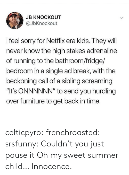 "Netflix, Sorry, and Tumblr: JB KNOCKOUT  @JbKnockout  I feel sorry for Netflix era kids. They will  never know the high stakes adrenaline  of running to the bathroom/fridge/  bedroom in a single ad break, with the  beckoning call of a sibling screaming  ""It's ONNNNNN"" to send you hurdling  over furniture to get back in time. celticpyro:  frenchroasted:  srsfunny: Couldn't you just pause it Oh my sweet summer child…  Innocence."
