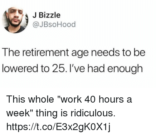"""40 Hours A Week: JBizzle  @JBsoHood  The retirement age needs to be  lowered to 25. I've had enough This whole """"work 40 hours a week"""" thing is ridiculous. https://t.co/E3x2gK0X1j"""