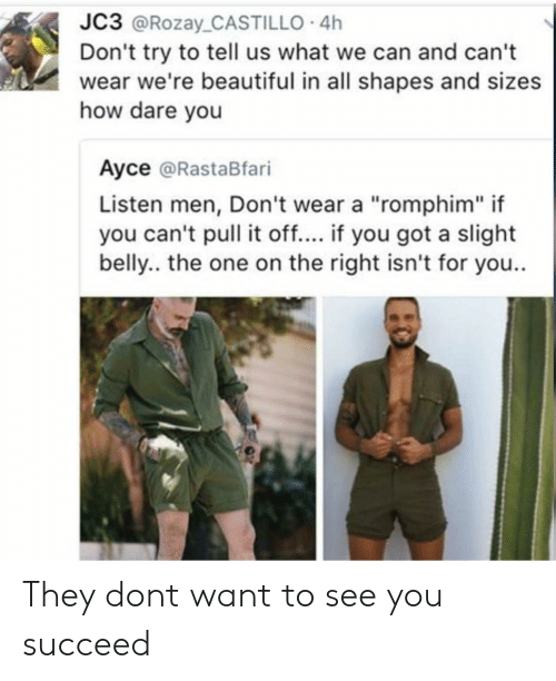 """Succeeding: JC3 @Rozay_CASTILLO 4h  Don't try to tell us what we can and can't  wear we're beautiful in all shapes and sizes  how dare you  Ayce @RastaBfari  Listen men, Don't wear a """"romphim"""" if  you can't pull it off.... if you got a slight  belly.. the one on the right isn't for you.. They dont want to see you succeed"""