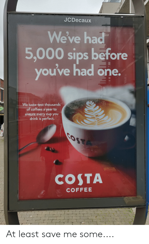 Coffee, Ensure, and Test: JCDecaux  eve ha  5,000 sips before  you've had orn  We taste-test thousands  of coffees a year to  ensure every cup you  drink is perfect.  COSTA  COFFEE At least save me some....