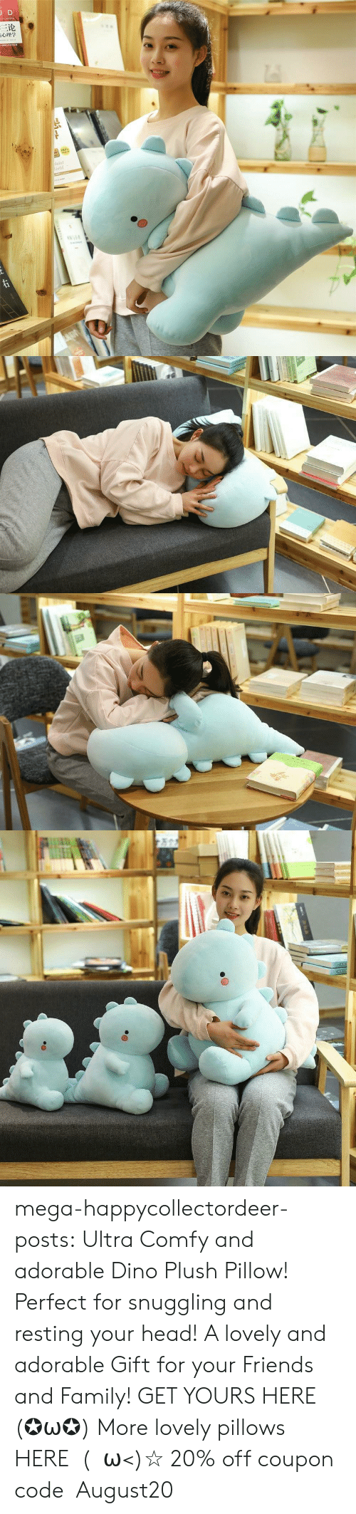 Family, Friends, and Head: JD  三论  laint  orld  TDNAR  ww.e mega-happycollectordeer-posts:  Ultra Comfy and adorable Dino Plush Pillow! Perfect for snuggling and resting your head! A lovely and adorable Gift for your Friends and Family! GET YOURS HERE (✪ω✪) More lovely pillows HERE  (・ω<)☆ 20% off coupon code:August20
