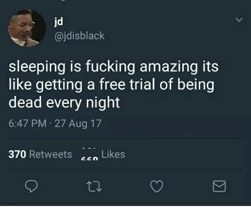 Fucking Amazing: jd  @jdisblack  sleeping is fucking amazing its  like getting a free trial of being  dead every night  6:47 PM 27 Aug 17  370 Retweets c Likes