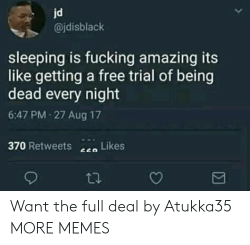 Trial: jd  @jdisblack  sleeping is fucking amazing its  like getting a free trial of being  dead every night  6:47 PM-27 Aug 17  370 Retweets  Likes Want the full deal by Atukka35 MORE MEMES