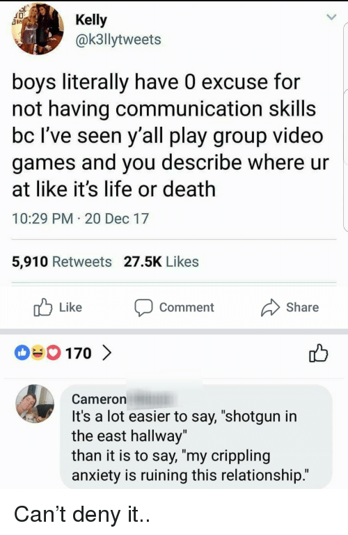 """Life, Video Games, and Anxiety: JD  Kelly  @k3llytweets  boys literally have 0 excuse for  not having communication skills  bc lve seen y all play group video  games and you describe where ur  at like it's life or death  10:29 PM 20 Dec 17  5,910 Retweets 27.5K Likes  Like  comment  Share  Cameron  It's a lot easier to say, """"shotgun in  the east hallway""""  than it is to say, """"my crippling  anxiety is ruining this relationship.' Can't deny it.."""