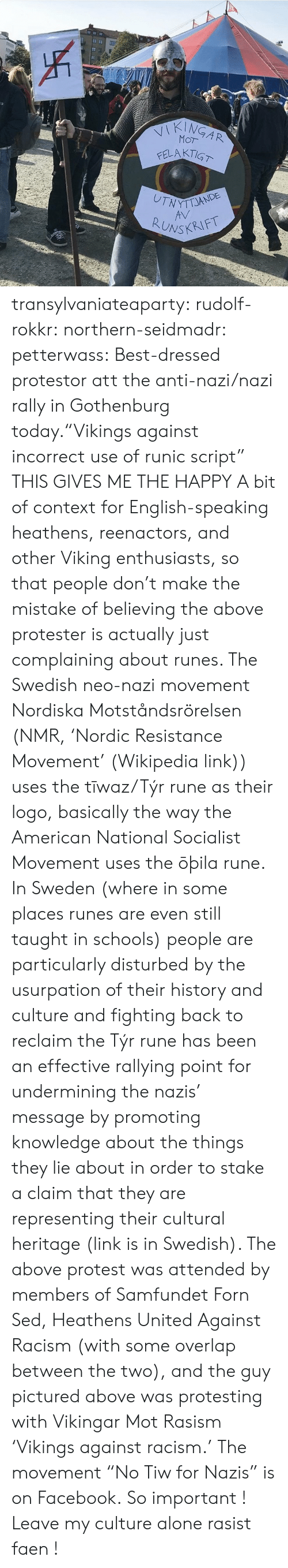 """Protester: JE  INGAR  WYTTJANDE  ONSKRIFT transylvaniateaparty: rudolf-rokkr:  northern-seidmadr:  petterwass: Best-dressed protestor att the anti-nazi/nazi rally in Gothenburg today.""""Vikings against incorrect use of runic script""""  THIS GIVES ME THE HAPPY  A bit of context for English-speaking heathens, reenactors, and other Viking enthusiasts, so that people don't make the mistake of believing the above protester is actually just complaining about runes. The Swedish neo-nazi movement Nordiska Motståndsrörelsen (NMR, 'Nordic Resistance Movement' (Wikipedia link)) uses the tīwaz/Týr rune as their logo, basically the way the American National Socialist Movement uses the ōþila rune. In Sweden (where in some places runes are even still taught in schools) people are particularly disturbed by the usurpation of their history and culture and fighting back to reclaim the Týr rune has been an effective rallying point for undermining the nazis' message by promoting knowledge about the things they lie about in order to stake a claim that they are representing their cultural heritage (link is in Swedish). The above protest was attended by members of Samfundet Forn Sed, Heathens United Against Racism (with some overlap between the two), and the guy pictured above was protesting with Vikingar Mot Rasism 'Vikings against racism.' The movement """"No Tiw for Nazis"""" is on Facebook.   So important ! Leave my culture alone rasist faen !"""