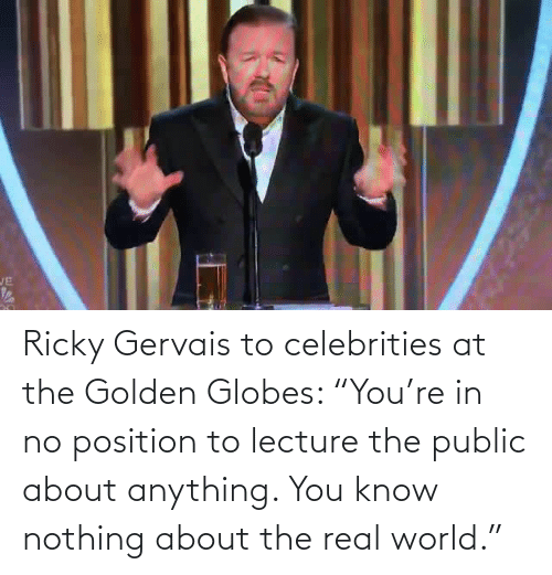 "public: JE Ricky Gervais to celebrities at the Golden Globes: ""You're in no position to lecture the public about anything. You know nothing about the real world."""