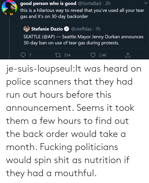 Before: je-suis-loupseul:It was heard on police scanners that they had run out hours before this announcement. Seems it took them a few hours to find out the back order would take a month. Fucking politicians would spin shit as nutrition if they had a mouthful.