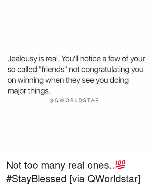 "Jealousy: Jealousy is real. Youll notice a few of your  so called ""friends"" not congratulating you  on winning when they see you doing  major things.  Q WORLDSTAR Not too many real ones..💯 #StayBlessed [via QWorldstar]"