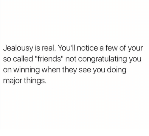 "congratulating: Jealousy is real. Youll notice a few of your  so called ""friends"" not congratulating you  on winning when they see you doing  major things."