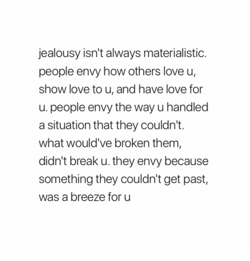 Jealousy: jealousy isn't always materialistic  people envy how others love u,  show love to u, and have love for  u. people envy the way u handled  a situation that they couldn't.  what would've broken them  didn't break u. they envy because  something they couldn't get past,  was a breeze for u