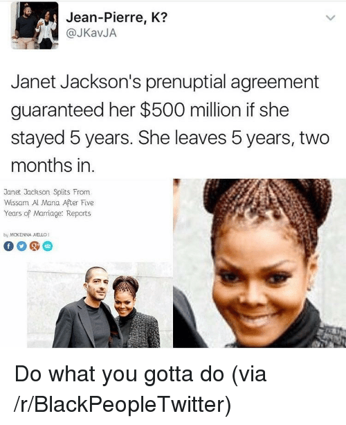 Janet Jackson: Jean-Pierre, K?  @JKavJA  Janet Jackson's prenuptial agreement  guaranteed her $500 million if she  stayed 5 years. She leaves 5 years, two  months in.  Janet Jackson Splits From  Wissam Al Mana After Five  Years of Marriage: Reports  by MCKENNA AELLO1 <p>Do what you gotta do (via /r/BlackPeopleTwitter)</p>