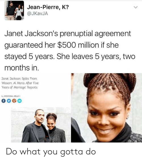 Marriage, Janet Jackson, and Her: Jean-Pierre, K?  @JKavJA  Janet Jackson's prenuptial agreement  guaranteed her $500 million if she  stayed 5 years. She leaves 5 years, two  months in.  Janet Jackson Splits From  Wissam Al Mana After Five  Years of Marriage: Reports  by MCKENNA AELLO1 Do what you gotta do