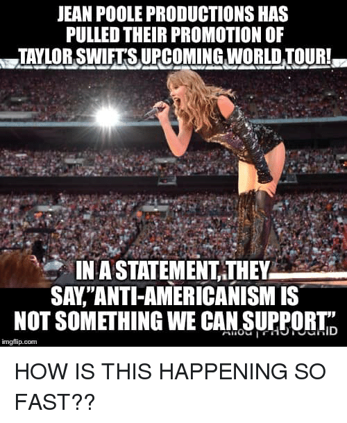"""Memes, World, and 🤖: JEAN POOLE PRODUCTIONS HAS  PULLED THEIR PROMOTION OF  TAYLOR SWETS UPCOMING WORLD TOUR  IN A STATEMENT,THEY  SAY""""ANTI-AMERICANISM IS  NOT SOMETHING WE CAN SUPPORTID  1  imgflip.com HOW IS THIS HAPPENING SO FAST??"""