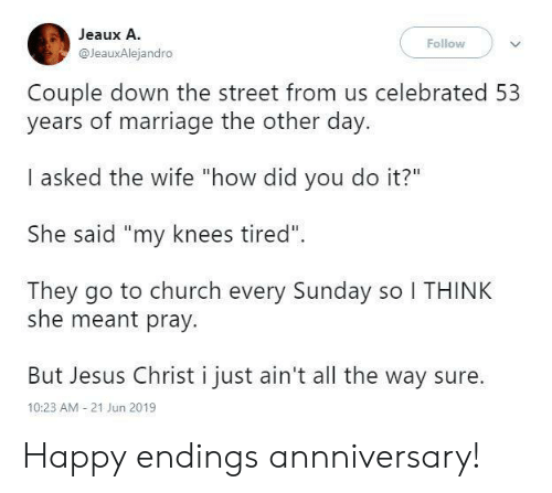 "Church, Jesus, and Marriage: Jeaux A.  Follow  @JeauxAlejandro  Couple down the street from us celebrated 53  years of marriage the other day.  I asked the wife ""how did you do it?""  She said ""my knees tired""  They go to church every Sunday so I THINK  she meant pray.  But Jesus Christ i just ain't all the way sure  10:23 AM 21 Jun 2019 Happy endings annniversary!"