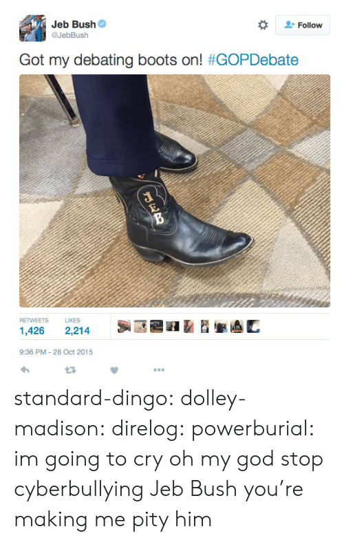 Gif, God, and Jeb Bush: Jeb Bush  @JebBush  #  Follow  Got my debating boots on! #GOPDebate  RETWEETS LIKES  1,426 2,214  9:36 PM-28 Oct 2015 standard-dingo:  dolley-madison:  direlog:  powerburial:  im going to cry    oh my god stop cyberbullying Jeb Bush you're making me pity him