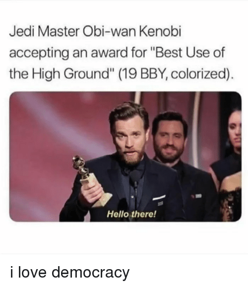 "Hello, Jedi, and Love: Jedi Master Obi-wan Kenobi  accepting an award for ""Best Use of  the High Ground"" (19 BBY, colorized).  Hello there! i love democracy"