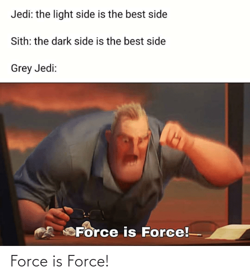 Jedi: Jedi: the light side is the best side  Sith: the dark side is the best side  Grey Jedi:  Force is Force! Force is Force!