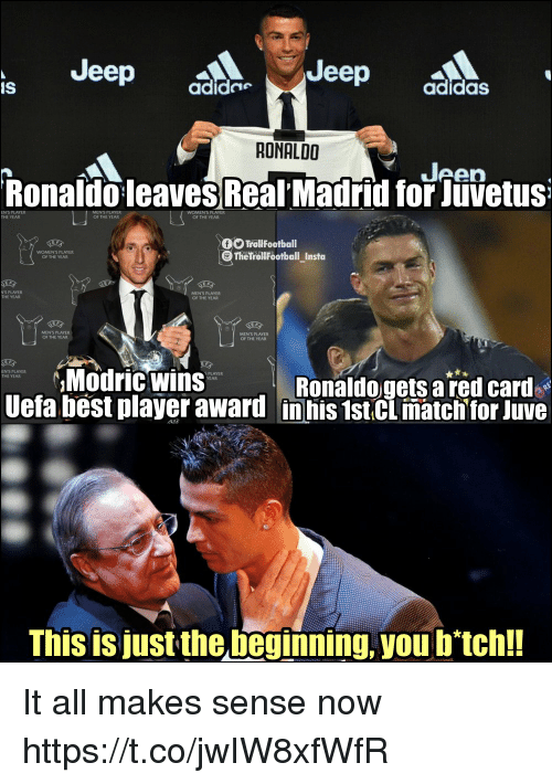 Memes, Best, and Jeep: Jeep  Jeep  IS  adide  adidasS  RONALDO  Jeen  RonaldoleavesReal' Madrid for Jüvetus  EN'S PLAYER  THE YEAR  OF THE YEAR  OF THE YEAR  TroliFootball  TheTrollFootball_Insta  WOMEN'S PLAYER  OF THE YEAR  N'S PLAYER  THE YEAR  MEN'S PLAYER  OF THE YEAR  MENS PLAYER  OF THE YEAR  MENS PLAYER  OF THE YEAR  Modric Wins  ENS PLAYER  THE YEAR  S PLAYER  YEAR  Ronaldogets a red card  Uefa best player award in his 1stCL matchtor Juve  This is just the beginning, you b'tch!! It all makes sense now https://t.co/jwIW8xfWfR