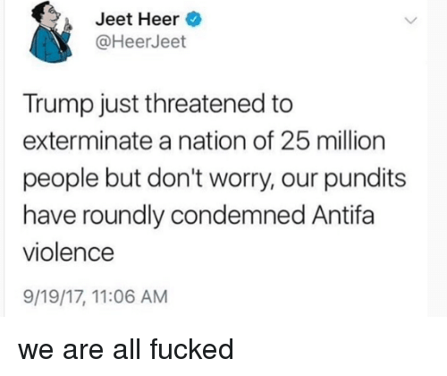 Trump, Condemned, and All: Jeet Heer  @HeerJeet  Trump just threatened to  exterminate a nation of 25 million  people but don't worry, our pundits  have roundly condemned Antifa  violence  9/19/17, 11:06 AM we are all fucked
