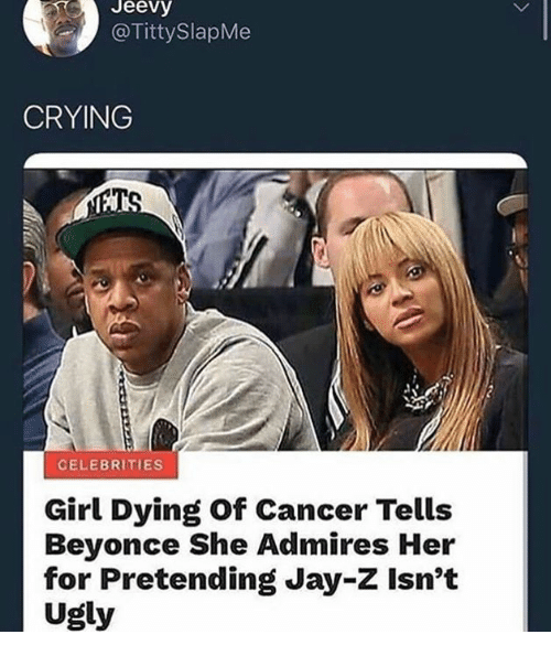 Beyonce, Crying, and Dank: Jeevy  @TittySlapMe  CRYING  CELEBRITIES  Girl Dying of Cancer Tells  Beyonce She Admires Her  for Pretending Jay-Z Isnt  Ugly