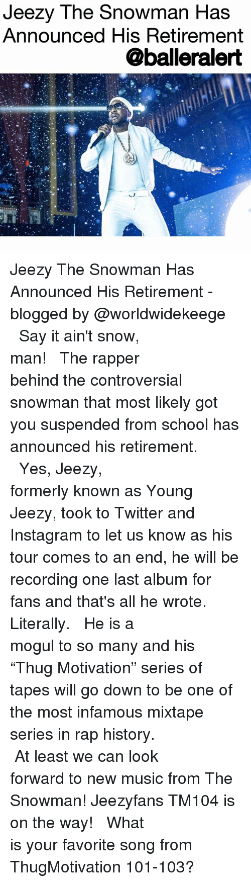 """Instagram, Young Jeezy, and Memes: Jeezy The Snowman Has  Announced His Retirement  @balleralert Jeezy The Snowman Has Announced His Retirement - blogged by @worldwidekeege ⠀⠀⠀⠀⠀⠀⠀⠀⠀ ⠀⠀⠀⠀⠀⠀⠀⠀⠀ Say it ain't snow, man! ⠀⠀⠀⠀⠀⠀⠀⠀⠀ ⠀⠀⠀⠀⠀⠀⠀⠀⠀ The rapper behind the controversial snowman that most likely got you suspended from school has announced his retirement. ⠀⠀⠀⠀⠀⠀⠀⠀⠀ ⠀⠀⠀⠀⠀⠀⠀⠀⠀ Yes, Jeezy, formerly known as Young Jeezy, took to Twitter and Instagram to let us know as his tour comes to an end, he will be recording one last album for fans and that's all he wrote. Literally. ⠀⠀⠀⠀⠀⠀⠀⠀⠀ ⠀⠀⠀⠀⠀⠀⠀⠀⠀ He is a mogul to so many and his """"Thug Motivation"""" series of tapes will go down to be one of the most infamous mixtape series in rap history. ⠀⠀⠀⠀⠀⠀⠀⠀⠀ ⠀⠀⠀⠀⠀⠀⠀⠀⠀ At least we can look forward to new music from The Snowman! Jeezyfans TM104 is on the way! ⠀⠀⠀⠀⠀⠀⠀⠀⠀ ⠀⠀⠀⠀⠀⠀⠀⠀⠀ What is your favorite song from ThugMotivation 101-103?"""