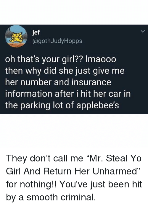 "Smooth Criminal: jef  @gothJudyHopps  oh that's your girl?? Imaooo  then why did she just give me  her number and insurance  information after i hit her car in  the parking lot of applebee's They don't call me ""Mr. Steal Yo Girl And Return Her Unharmed"" for nothing!! You've just been hit by a smooth criminal."