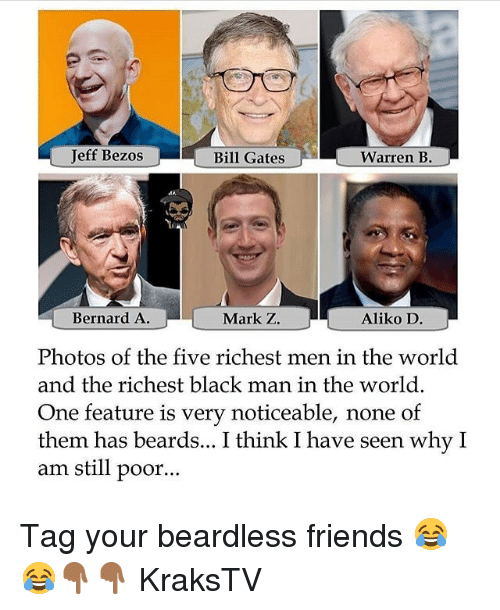Bernard: Jeff Bezos  Bill Gates  Warren B.  Bernard A  Mark Z.  Aliko D  Photos of the five richest men in the world  and the richest black man in the world.  One feature is very noticeable, none of  them has beards... I think I have seen why I  am still poor... Tag your beardless friends 😂😂👇🏾👇🏾 KraksTV