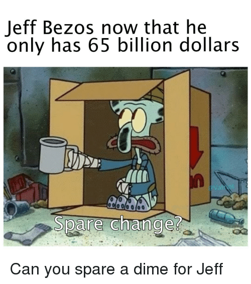 Jeff Bezos: Jeff Bezos now that he  only has 65 billion dollars  Vatriot  Spare change Can you spare a dime for Jeff