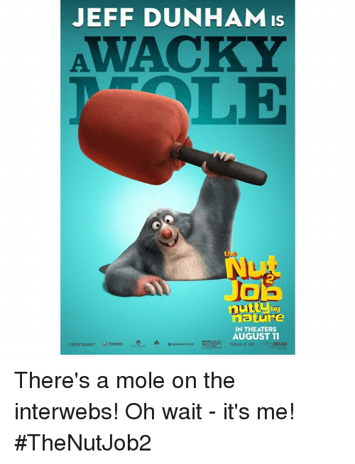 interwebs: JEFF DUNHAM is  by  nature  IN THEATERS  AUGUST 11  REAL, o 30 There's a mole on the interwebs! Oh wait - it's me! #TheNutJob2