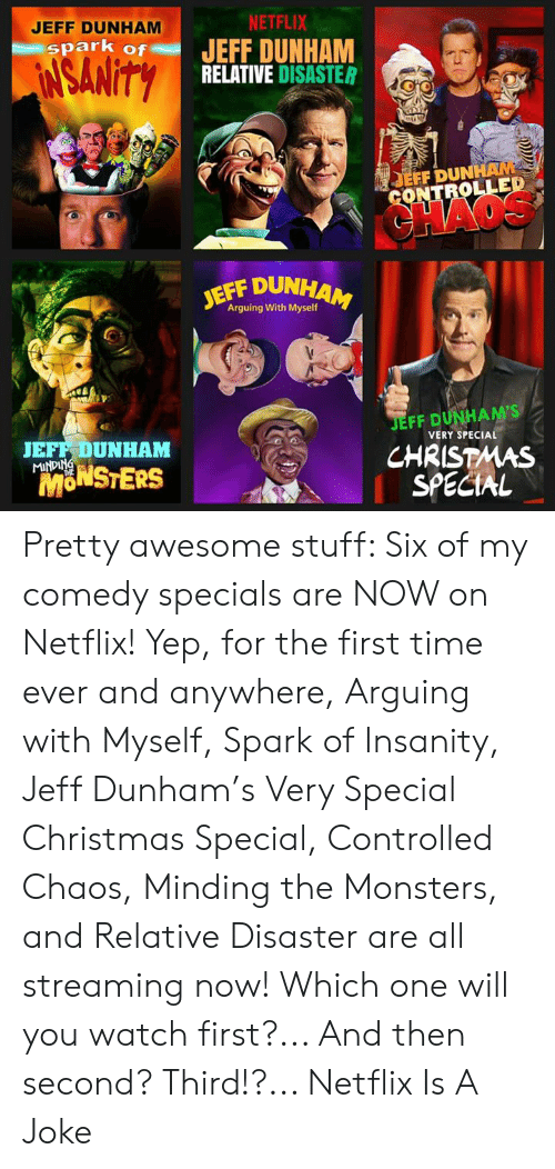 Christmas, Dank, and Netflix: JEFF DUNHAM  NETFLIX  spark of JEFF DUNHAM  RELATIVE DISASTER  EFF DUN  OLLED  JEFF DUN  Arguing With Myself  JEFF DUNHAM'S  CHRISTMAS  SPECIAL  JEFF DUNHAM  VERY SPECIAL  MONSTERS  fn Pretty awesome stuff: Six of my comedy specials are NOW on Netflix! Yep, for the first time ever and anywhere, Arguing with Myself, Spark of Insanity, Jeff Dunham's Very Special Christmas Special, Controlled Chaos, Minding the Monsters, and Relative Disaster are all streaming now! Which one will you watch first?... And then second?  Third!?...  Netflix Is A Joke