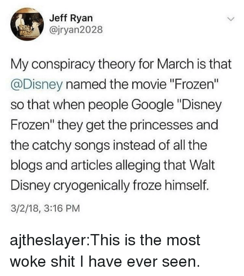 "Walt Disney: Jeff Ryan  @jryan2028  My conspiracy theory for March is that  @Disney named the movie ""Frozen""  so that when people Google ""Disney  Frozen"" they get the princesses and  the catchy songs instead of all the  blogs and articles alleging that Walt  Disney cryogenically froze himself.  3/2/18, 3:16 PM ajtheslayer:This is the most woke shit I have ever seen."