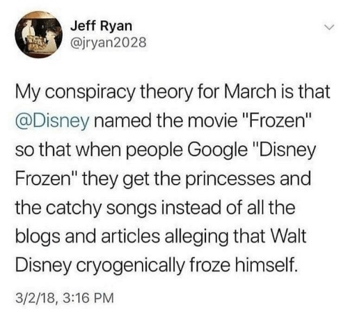 "Walt Disney: Jeff Ryan  @jryan2028  My conspiracy theory for March is that  @Disney named the movie ""Frozen""  so that when people Google ""Disney  Frozen"" they get the princesses and  the catchy songs instead of all the  blogs and articles alleging that Walt  Disney cryogenically froze himself.  3/2/18, 3:16 PM"