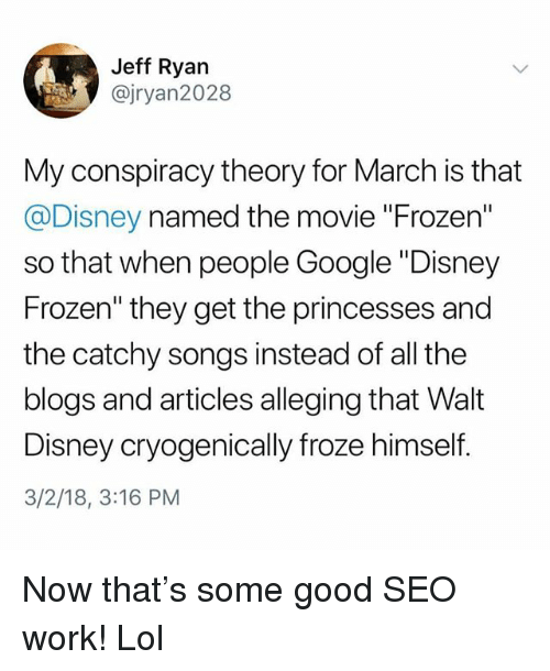 "Walt Disney: Jeff Ryarn  @jryan2028  My conspiracy theory for March is that  @Disney named the movie ""Frozen""  so that when people Google ""Disney  Frozen"" they get the princesses and  the catchy songs instead of all the  blogs and articles alleging that Walt  Disney cryogenically froze himself  3/2/18, 3:16 PM Now that's some good SEO work! Lol"