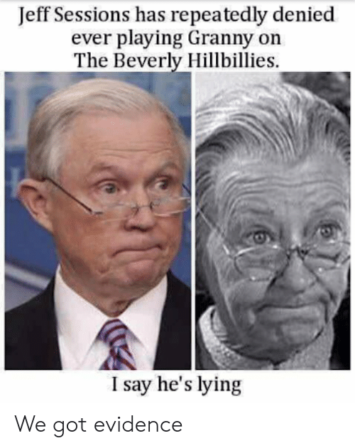 Sessions: Jeff Sessions has repeatedly denied  ever playing Granny on  The Beverly Hillbillies  I say he's lying We got evidence