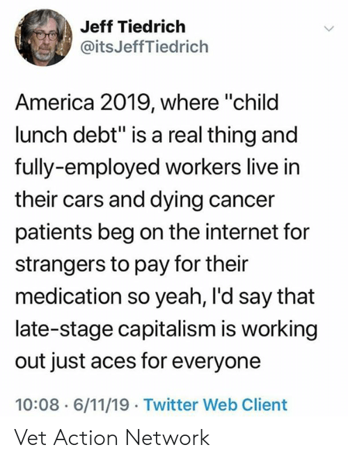 """Patients: Jeff Tiedrich  @itsJeffTiedrich  America 2019, where """"child  lunch debt"""" is a real thing and  fully-employed workers live in  their cars and dying cancer  patients beg on the internet for  strangers to pay for their  medication so yeah, I'd say that  late-stage capitalism is working  out just aces for everyone  10:08 6/11/19 Twitter Web Client Vet Action Network"""