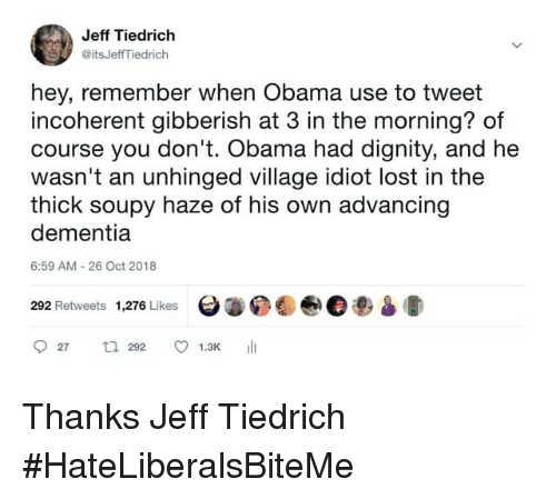incoherent: Jeff Tiedrich  @itsJeffTiedrich  hey, remember when Obama use to tweet  incoherent gibberish at 3 in the morning? of  course you don't. Obama had dignity, and he  wasn't an unhinged village idiot lost in the  thick soupy haze of his own advancing  dementia  6:59 AM 26 Oct 2018  292 Retweets 1,276 Likes  Θ.04@e3am» Thanks Jeff Tiedrich   #HateLiberalsBiteMe