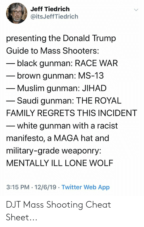 Donald Trump, Family, and Muslim: Jeff Tiedrich  @itsJeffTiedrich  presenting the Donald Trump  Guide to Mass Shooters:  black gunman: RACE WAR  brown gunman: MS-13  Muslim gunman: JIHAD  Saudi gunman: THE ROYAL  FAMILY REGRETS THIS INCIDENT  white gunman with a racist  manifesto, a MAGA hat and  military-grade weaponry:  MENTALLY ILL LONE WOLF  3:15 PM · 12/6/19 · Twitter Web App  <> DJT Mass Shooting Cheat Sheet...