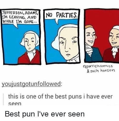 Memes, Best Pun, and Best Puns: JEFFERSON, ADAMS,  NO PARTIES  IM LEAVING AND  WHILE I'M GONE...  reporrish Comics  & zach hanson  youjustgotunfollowed:  this is one of the best puns i have ever  Seen Best pun I've ever seen
