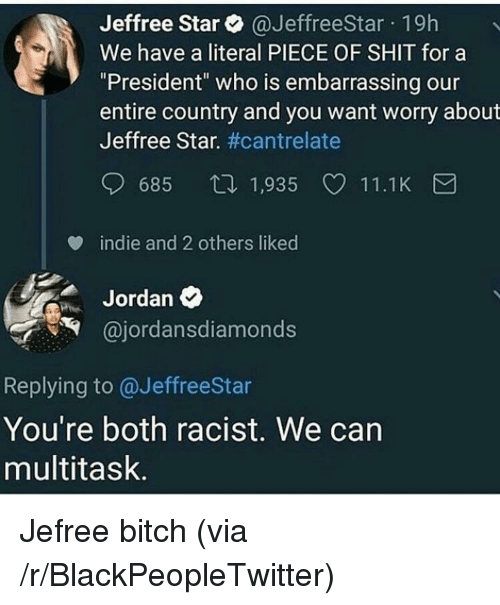 """Jeffree Star: Jeffree Star@JeffreeStar 19h  We have a literal PIECE OF SHIT for a  """"President who is embarrassing our  entire country and you want worry about  Jeffree Star. #cantrelate  685 th 1,935  11.1K  indie and 2 others liked  Jordan  ajordansdiamonds  Replying to @JeffreeStar  You're both racist. We can  multitask. <p>Jefree bitch (via /r/BlackPeopleTwitter)</p>"""
