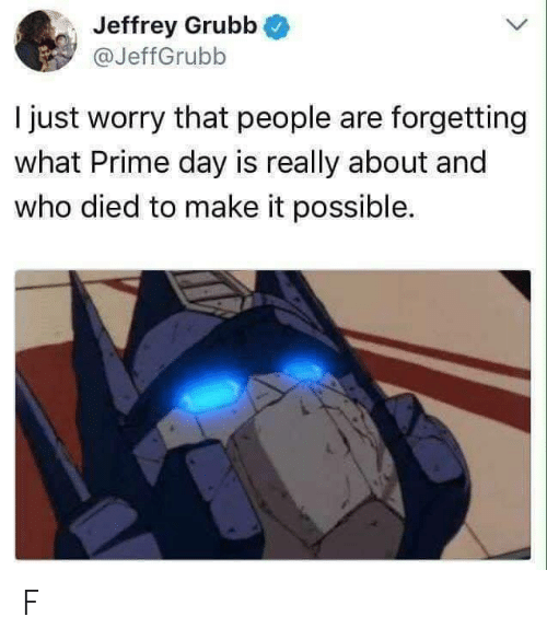 Who, Day, and Make: Jeffrey Grubb  @JeffGrubb  just worry that people are forgetting  what Prime day is really about and  who died to make it possible. F
